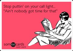 Stop puttin' on your call light... 'Ain't nobody got time for that'.