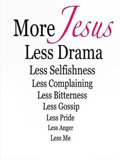 More GOD, more LOVE, more HUMILITY, more GOSPEL, more KINDNESS, more ACCOLADES, more SELFLESSNESS!