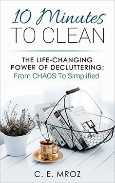 10 Minutes To Clean: The Life-Changing Art Of Decluttering: From CHAOS To Simplified - Kindle edition by C. E. Mroz. Crafts, Hobbies & Home Kindle eBooks @ Amazon.com.