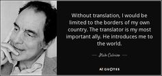 Without translation, I would be limited to the borders of my own country. The translator is my most important ally. He introduces me to the world.
