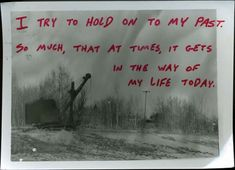 I try to hold on to my past. So much, that at times, it gets in the way of my life today.     Secret from PostSecret.com