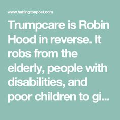 Trumpcare is Robin Hood in reverse. It robs from the elderly, people with disabilities, and poor children to give massive tax giveaways to millionaires and billionaires.