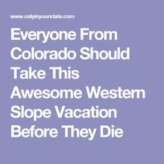 Everyone From Colorado Should Take This Awesome Western Slope Vacation Before They Die