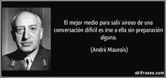 El mejor medio para salir airoso de una conversación difícil es irse a ella sin preparación alguna. (André Maurois)