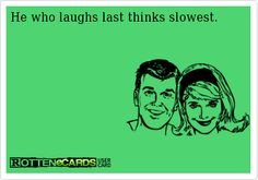 He+who+laughs+last+thinks+slowest.