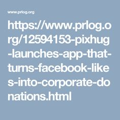 https://www.prlog.org/12594153-pixhug-launches-app-that-turns-facebook-likes-into-corporate-donations.html