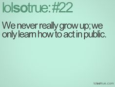 whats the point of growing up if you cant be childish some times