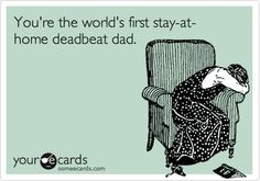 You're the world's first stay-at-home deadbeat dad.