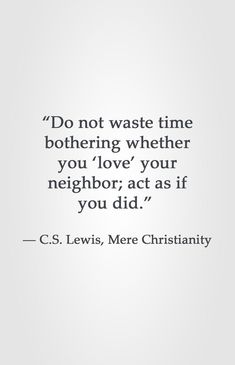 """""""Do not waste time bothering whether you 'love' your neighbor; Lewis How Did You Love - Shinedown Quotable Quotes, Faith Quotes, Bible Quotes, Motivational Quotes, Inspirational Quotes, Quotes Quotes, People Quotes, Lyric Quotes, Movie Quotes"""