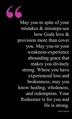 May you in your weakness experience abounding grace that makes you divinely strong. Where you have experienced loss and brokenness, may you know healing, wholeness, and redemption. Prayer Scriptures, Faith Prayer, My Prayer, Bible Verses, Faith Quotes, Bible Quotes, Cool Words, Wise Words, Great Quotes