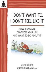 I Don't Want To, I Don't Feel Like It: How Resistance Controls Your Life and What to Do About It