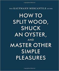 The Kaufmann Mercantile Guide: How to Split Wood, Shuck an Oyster, and Master Other Simple Pleasures: Alexandra Redgrave, Jessica Hundley, Sebastian Kaufmann: 9781616893996: Amazon.com: Books