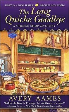 The Long Quiche Goodbye (A Cheese Shop Mystery #1) by Avery Aames. Charlotte Bessette finds the grand opening of her new cheese shop, Fromagerie Bessette, marred by a crime of passion that causes her to become the prime suspect in the murder investigation.