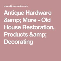 Antique Hardware & More - Old House Restoration, Products & Decorating