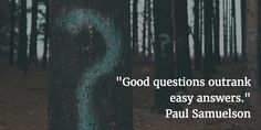 """Good questions outrank easy answers."" — Paul Samuelson"