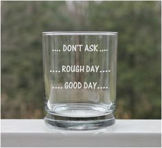 Etched Whiskey Glass/ Rock Glass - GOOD DAY, ROUGH DAY, DON'T ASK, These etched glasses are perfect for any occasion. Holds 12oz. Please Email me for other custom options. All of our glassware is sandblasted and handmade by us in our studio. Sandblasting is a technique used to engrave on many different surfaces such as stone, glass, wood, and metal. We do not use any chemicals to etch our glassware. Etching is PERMANENT and will never wear off or fade. $12.00