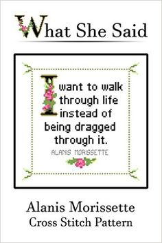 Alanis Morissette Quote Cross Stitch Pattern: I want to walk through life instead of being dragged through it. (English Edition) eBook: What She Said Stitches: Amazon.de: Kindle-Shop
