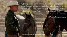 Sometimes feel is a mental thing. If u never watch buck.u need to get his movies an.watch them wal mart has some one is called.buck its is an.awesome.movie about him.training.horses an.his life he is one.of the best trainers