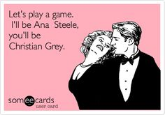 Let's play a game. I'll be Ana Steele, you'll be Christian Grey.