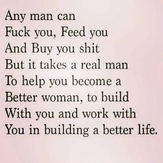 Any man Can Fuck you, feed you and buy you shit But iT takes a real man To help you become a better woman To build With you and work with you in building a better life