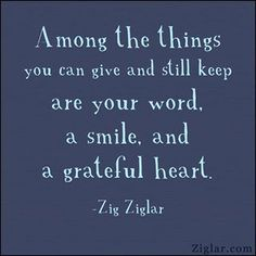 """Among the things you can give and still keep are your word, a smile, and a grateful heart."" ~ Zig Ziglar #quote"