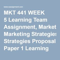 MKT 441 WEEK 5 Learning Team Assignment, Marketing Strategies Proposal Paper 1 Learning Team Assignment, Marketing Strategies Proposal Paper 2