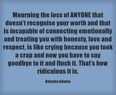 Mourning the loss of ANYONE that doesn't recognise your worth and that is incapable of connecting emotionally and treating you with honesty, love and respect, is like crying because you took a crap and now you have to say goodbye to it and flush it. That's how ridiculous it is.