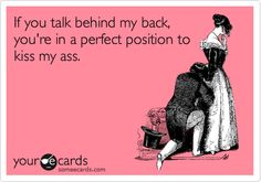 If you talk behind my back, you're in a perfect position to kiss my ass.
