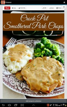 Crock Pot Smothered Pork Chops Ingredients: 4 Bone-in pork chop 1 envelope onion soup mix, 1 oz packet 1 can Chicken broth, 14 oz 1 can Cream of chicken, 10.5 oz 1 envelope dry pork gravy mix, 1 oz packet 1 tsp garlic powder Instructions: In a 5-6 quart slow cooker combine soups,brothand gravy mix. Season pork chops with garlic powder. Place in cooker. Spread out and cover with gravy best ypu can. Cover cook 6-8 hrs. When done you can serve them right a way or make thicl gravy for them. Gravy In medium pot over medium heat melt 2 Tba butter. Then whisk in 3 heaping Tba of all-purpose flour. Whisk til thick paste forms. Whisk until smooth. Pour 2 cup of pork chop gravy in pan. Whisk constantly for one minute. Qhen thickened remove from heat. Combine rest of gravy in pan.