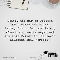 Visual Statements®️️ Leute, die mir am Telefon ihren Namen mit Paula, Berta, Otto... buchstabieren, können sich meinetwegen mal ins Knie Friedrich Ida Cäsar Kaufmann Emil Nordpol. Sprüche / Zitate / Quotes / Lieblingskollegen / Office / arbeiten / Kollegen / Chef / lustig / Alltag / Büro / Arbeit / Kaffee / Feierabend