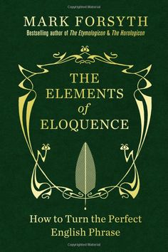 The Elements of Eloquence: How to Turn the Perfect English Phrase: Amazon.co.uk: Mark Forsyth: Books