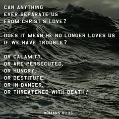 Who shall separate us from the love of Christ? Shall trouble or hardship or persecution or famine or nakedness or danger or sword?  Romans 8:35 NIV  http://bible.com/111/rom.8.35.NIV