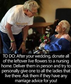 When you return from your Honeymoon donate the flowers from your Wedding to a Nursing Home. Deliver them in person to all the ladies that live there and ask if they have any Marriage Advice for you? by carlani - May 12 2019 at Cute Wedding Ideas, Wedding Goals, Wedding Tips, Perfect Wedding, Our Wedding, Dream Wedding, Wedding Inspiration, Wedding Quotes, Luxury Wedding