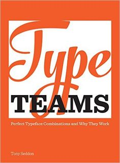 Type Teams: The Principles Behind Perfect Type Face Combinations: Tony Seddon: 9781440335211: Amazon.com: Books