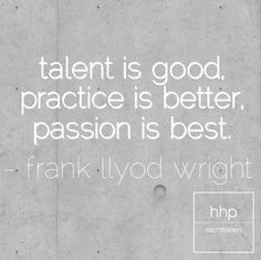 Talent is good. Practice is better. Passion is best.