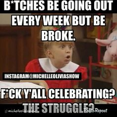 Bitches be going out every week but be broke.  Fuck yall celebrating?  The struggle?