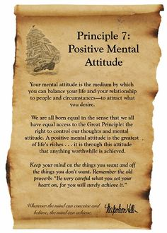 7. POSITIVE MENTAL ATTITUDE A Positive Mental Attitude (PMA) is the right mental attitude in all circumstances. Keep your mind on the things you want and off the things you don't want. - Napoleon Hill Foundation