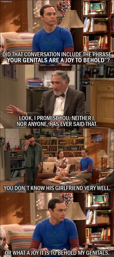 """18 Best The Big Bang Theory Quotes from The Conjugal Conjecture (10x01) - Sheldon Cooper: Did that conversation include the phrase """"your genitals are a joy to behold""""? Mary Cooper: That's enough! Alfred Hofstadter: Look, I promise you, neither I, nor anyone, has ever said that. Leonard Hofstadter: You don't know his girlfriend very well. Sheldon Cooper: Or what a joy it is to behold my genitals."""