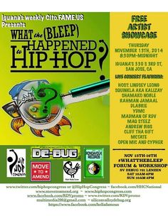 2nite 11/13 Hip Hop Congress #WhattheBleep San Jose Artist Showcase ft. DLabrie,Squinkla,Rahman Jamaal, Shamako Noble,YDMC,Maq Steez, Madman of RDV,B-Jada, Andrew Bigs, Cliff tha Gift, McTate, Lindsey Leong and more at Iguanas Cito.Fame.US #HellaFamous + San Jose #WhattheBleep Forum & Workshop  Nov 15-16 at SV DEBUG 701 Lenzen