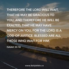 Isaiah 30:18 Therefore the LORD will wait, that he may be gracious to you; and therefore he will be exalted, that he may have mercy on you, for the LORD is a God of justice. Blessed are all those who wait for him.