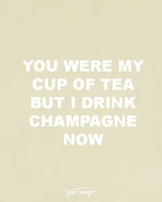 """You were my cup of tea but I drink champagne now."" — Unknown"