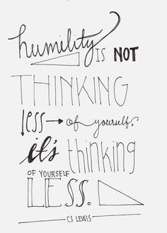 """Humility is not thinking less of yourself - it's thinking of yourself less :: This is not exactly by CS Lewis. This is: """"He will not be thinking about humility: he will not be thinking about himself at all. If anyone would like to acquire humility, I can Words Quotes, Me Quotes, Motivational Quotes, Inspirational Quotes, Sayings, Positive Quotes, Monday Quotes, The Words, Cool Words"""