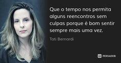 Que o tempo nos permita alguns reencontros sem culpas porque é bom sentir sempre mais uma vez. — Tati Bernardi