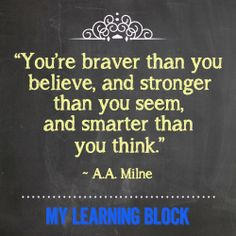 """Always tell this to your kids:   """"You're braver than you believe, and stronger than you seem, and smarter than you think."""""""