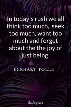 Eckhart Tolle quote In today's rush we all think too much,  seek too much, want too much and forget about the the joy of just being. #selflove #selfacceptance #selfcare #personalgrowth #empowerment #women #selfhelp #loveyourselffirst #quote #quoteoftheday