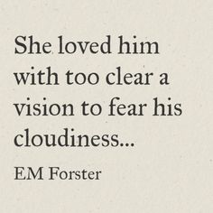 She loved him with too clear a vision to fear his cloudiness. Forster, Howards End Quotes For Him, Book Quotes, Quotes To Live By, Me Quotes, Ending Quotes, Love Him, My Love, Emotion, Literary Quotes