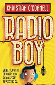 Radio Boy by Christian O'Connell - When Spike becomes the first presenter ever to be sacked from hospital radio, he decides to carry on from a studio in the garden shed, disguising his voice and calling himself Radio Boy. Word gets around and soon Spike is a star.  But then he goes too far and a hunt is launched for the mysterious Radio Boy.  Can Spike remain anonymous? Will he get to marry the girl of his dreams? Will he become famous? The answer to most of these questions is no…