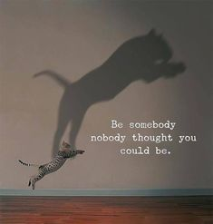 Be somebody nobody thought you could be..