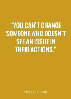 """""""YOU CAN'T CHANGE SOMEONE WHO DOESN'T SEE AN ISSUE IN THEIR ACTIONS. Whyyy, Because Someone with Their Actions, Have ISSUES That Need to CHANGE!! Quote by Someone Who Removed Someone from His Life, Because of Their Issues and Actions... And Damn Proud of It.. Gerard the Gman from NJ.."""
