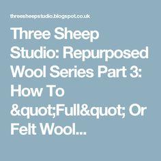 "Three Sheep Studio: Repurposed Wool Series Part 3: How To ""Full"" Or Felt Wool..."